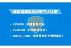母婴服务机构必备三大认证:  ISO9001(质量管理体系认证)、ISO14001(环境管理体系认证)、OHSAS18001(职业健康安全管理体系认证)